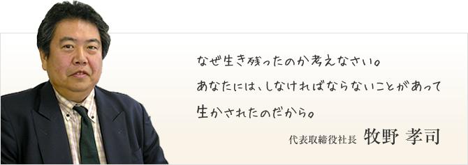 なぜ生き残ったのか考えなさい。あなたには、しなければならないことがあって生かされたのだから。代表取締役社長 牧野 孝司